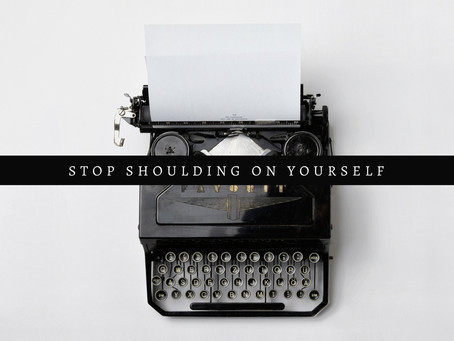 Stop SHOULDING on yourself.