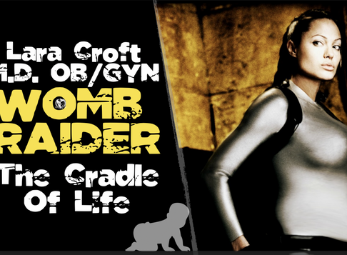 Lara Croft (OB/GYN) and the Cradle of Life
