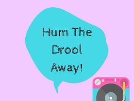 Pop of Knowledge: Hum The Drool Away!