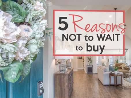 5 REASONS NOT TO WAIT