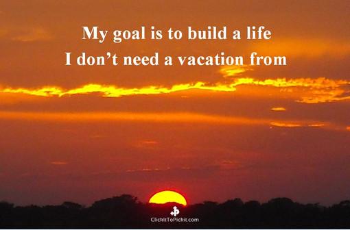 Life I don't need vacation from
