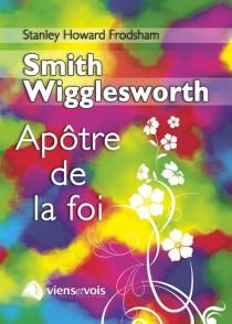 Smith Wigglesworth, l'Apôtre de la foi