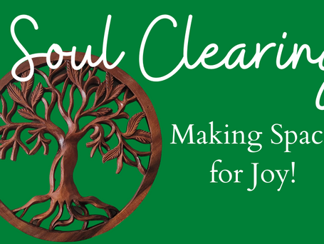 Soul Clearing: Make Space for Joy!