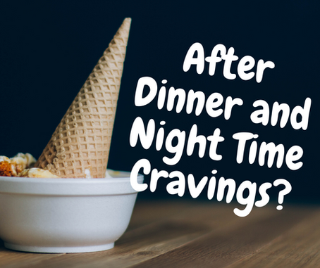 After Dinner and Night Time Cravings?