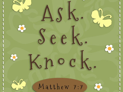 Ask. Seek. Knock. And You Shall Receive!