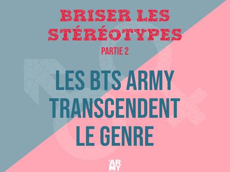 BRISER LES STÉRÉOTYPES – PARTIE 2 LES BTS ARMY TRANSCENDENT LE GENRE