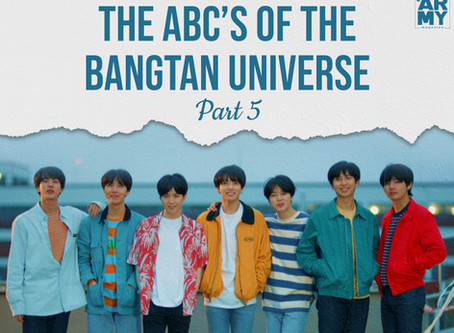 The ABC's of the Bangtan Universe Part 5
