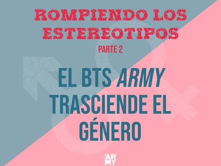ROMPIENDO LOS ESTEREOTIPOS - PARTE 2: EL BTS ARMY TRASCIENDE EL GÉNERO