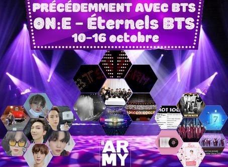 PRÉCÉDEMMENT AVEC BANGTAN ON:E - Éternels BTS - 10-16 octobre