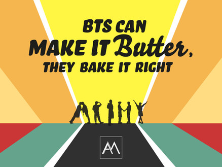 BTS CAN MAKE IT BUTTER, THEY BAKE IT RIGHT*