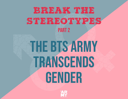 BREAK THE STEREOTYPES – PART 2 THE BTS ARMY TRANSCENDS GENDER