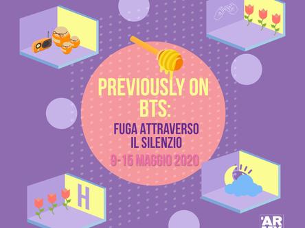PREVIOUSLY ON BTS: FUGA ATTRAVERSO IL SILENZIO 9-15 MAGGIO 2020