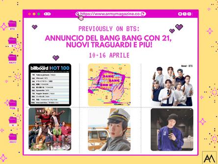 PREVIOUSLY ON BTS: ANNUNCIO DEL BANG BANG CON 21, NUOVI TRAGUARDI E PIÙ!  10-16 Aprile
