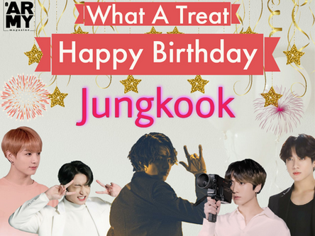 WHAT A TREAT: HAPPY BIRTHDAY, JUNGKOOK!