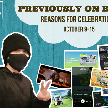 Previously on BTS: Reasons for Celebration October 9-15
