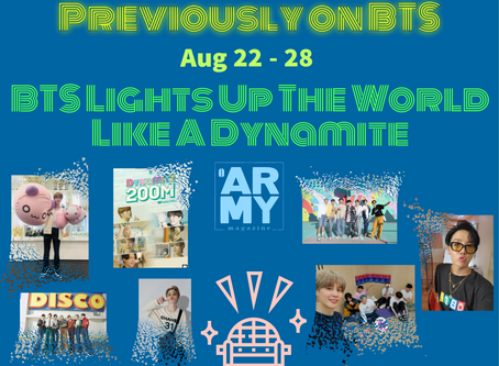 PREVIOUSLY ON BTS: AUGUST 22 - 28 BTS LIGHTS UP THE WORLD LIKE A DYNAMITE