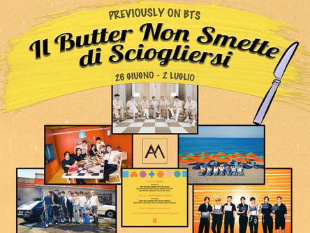 Previously on BTS: Il Butter Non Smette di Sciogliersi 26 giugno - 2 luglio