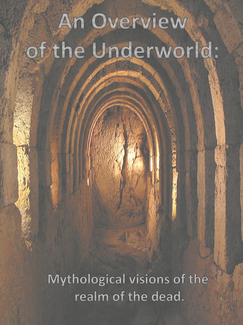 An Overview of the Underworld: Mythological visions of the realm of the dead.