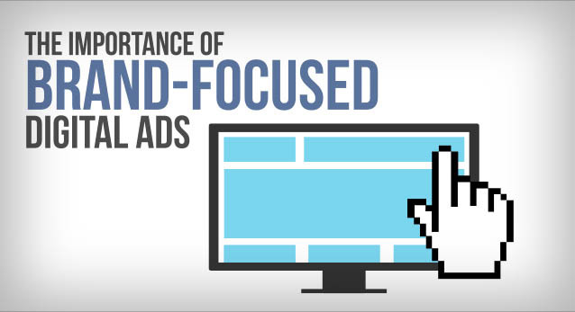 The Importance of Brand-Focused Digital Ads
