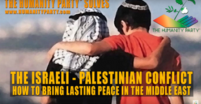 HOW TO SOLVE THE ISRAELI - PALESTINIAN CONFLICT