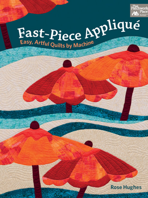 Fast-Piece Applique, Easy, Artful Quilts by Machine
