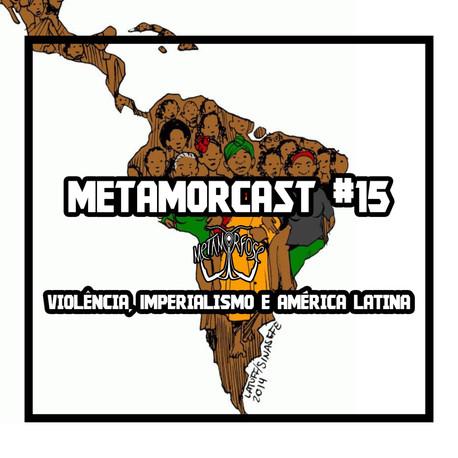 Metamorcast #15: Violência, Imperialismo e América Latina