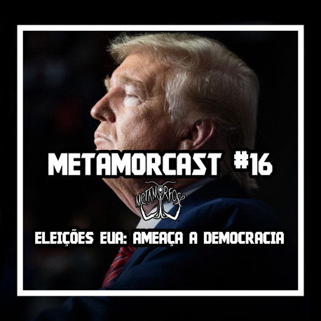 Metamorcast #16: Eleições nos EUA e ameaça a democracia