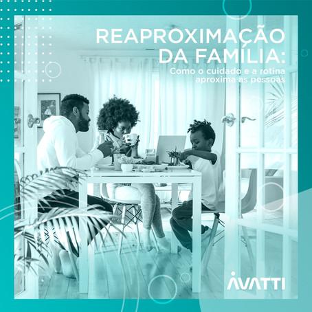 REAPROXIMAÇÃO DA FAMÍLIA: Como o cuidado e a rotina aproxima as pessoas – Avatti