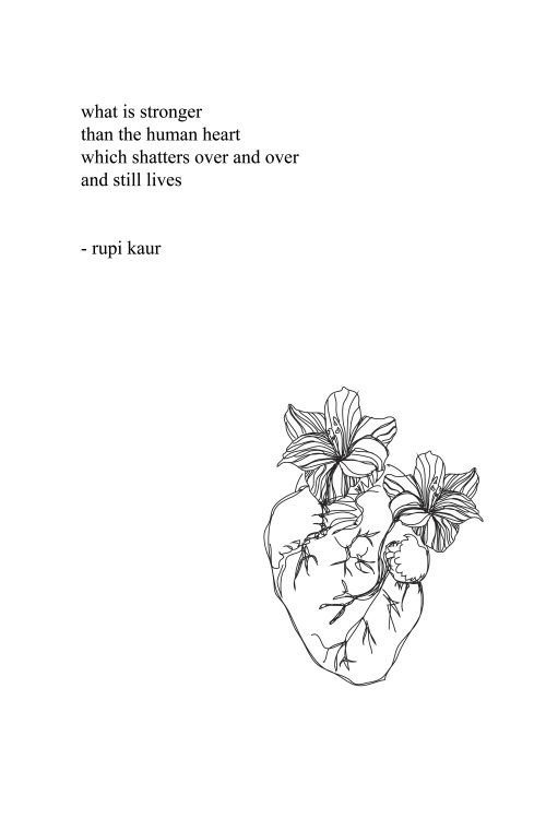 """anatomical heart with flowers - poem """"What is stronger than the human hear which shatters over and over and still lives.: _ Rupi Kaur"""