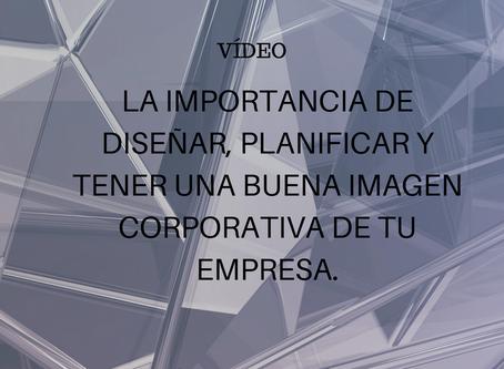 VÍDEO: LA IMPORTANCIA DE DISEÑAR, PLANIFICAR Y TENER UNA BUENA IMAGEN CORPORATIVA DE TU EMPRESA.