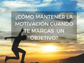 ¿CÓMO MANTENER LA MOTIVACIÓN CUANDO TE MARCAS UN OBJETIVO?.