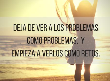 DEJA DE VER LOS PROBLEMAS COMO PROBLEMAS Y EMPIEZA A VERLOS COMO RETOS.