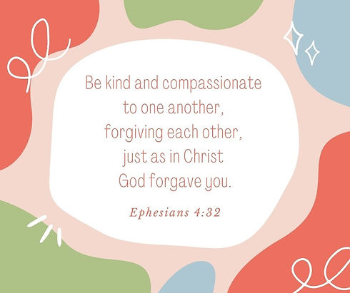 Be kind and compassionate to one another, forgiving each other, just as in Christ God forg