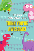 These Dinosaurs Think You're Awesome! Kids Notebook