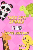 These Cute Animals Thinks You're Awesome!n Kids Notebook