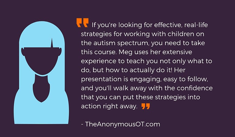 """If you're looking for effective, real-life strategies for working with children on the autism spectrum, you need to take this course. Meg uses her extensive experience to teach you not only what to do, but how to actually do it! Her presentation is engaging, easy to follow, and you'll walk away with the confidence that you can put these strategies into action right away."""
