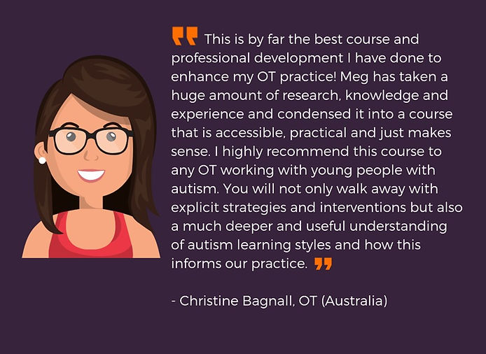"""This is by far the best course and professional development I have done to enhace my OT practice! Meg has taken a huge amount of research, knowledge and experience and condensed it into a course that is accessible, practical and just makes sense. I highly recommend this course to any OT working with young people with autism. You will not only walk away with explicit strategies and interventions but also a much deeper understanding of autism learning styles and how this informs our practice."""