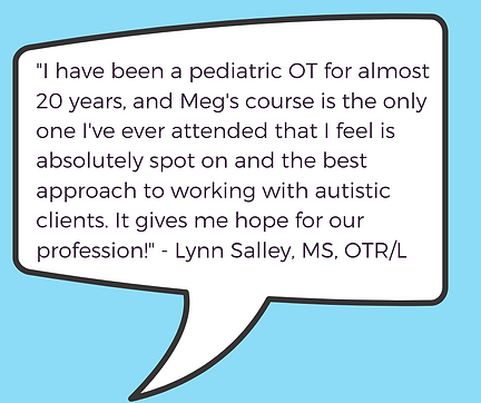 """""""I have been a pediatric OT for almost 20 years, and Meg's course is the only one I've ever attended that I feel is absolutely spot on and the best approach to working with autistic clients. It gives me hope for our profession!"""" - Lynn Salley, MS, OTR/L"""