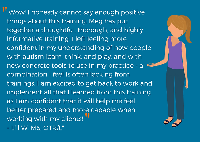 """""""Wow! I honestly cannot say enough positive things about this training. Meg has put together a thoughtful, thorough, and highly informative training. I left feeling more confident in my understanding of how people with autism learn, think, and play, and with new concrete tools to use in my practice- a combination I feel is often lacking from trainings. I am excited to get back to work and implement all that I learned from this training as I am confident that it will help me feel better prepared and more capable when working with my clients!"""""""
