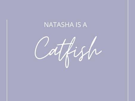 Natasha Is a Catfish