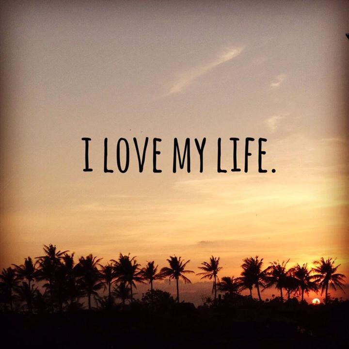I love my life.
