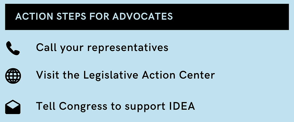 Action Steps for Advocates - Call your representatives, Visit the Legislative Action Center, and Tell Congress to support IDEA!