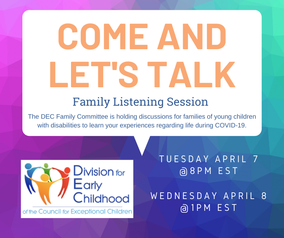 Come and let's talk - Family Listening Session. The DEC Family Committee is holding discussions for families of young children with disabilities to learn your experiences regarding life during COVID-19. Tuesday April 7 at 8 PM EST or Wednesday April 8 at 1 PM EST.