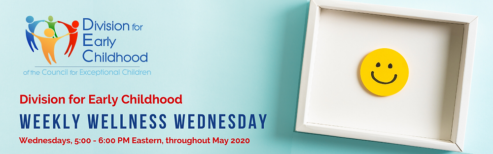 Division for Early Childhood Weekly Wellness Wednesday. Wednesdays, 5:00 - 6:00 PM Eastern, throughout May 2020