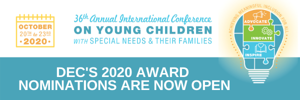 DEC's 36th Annual International Conference on Young Children with Special Needs & Their Families. October 20th - 23rd, 2020. DEC's 2020 Award Nominations are now open!