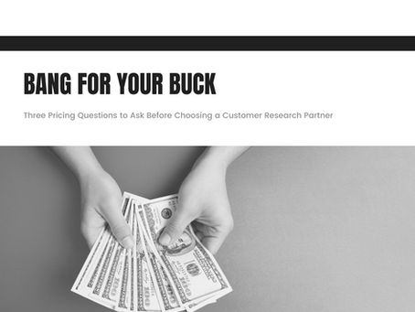 Bang For Your Buck: Three Pricing Questions to Ask Before Choosing a Customer Research Partner