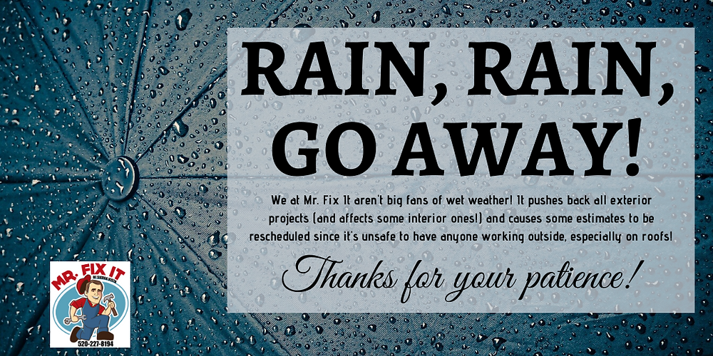 "background wet black umbrella with the words ""Rain, Rain, Go Away!"" as a header with the subtext ""We at Mr. Fix It aren't big fans of wet weather! It pushes back all exterior projects (and affects some interior ones!) and causes some estimates to be rescheduled since it's unsafe to have anyone working outside, especially on roofs! Thanks of your patience!"""