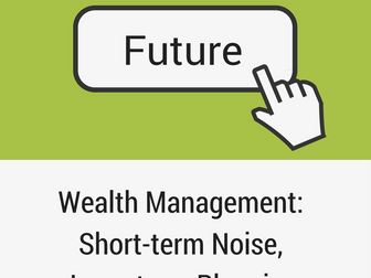 The Future of Wealth Management: Short-term Noise, Long-term Planning