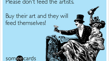 The artists' woe; to starve or not to starve, that is the question.