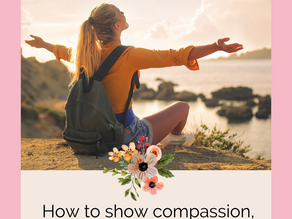 How to show compassion, healthy empathy, and self love for yourself.